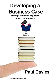 Developing a Business Case: Making a Persuasive Argument out of Your Numbers (Bite-Sized Books Book 2) (English Edition) de [Davies, Paul]