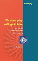 We don't play with guns here: War, Weapon and Superhero Play in the Early Years (Debating Play)