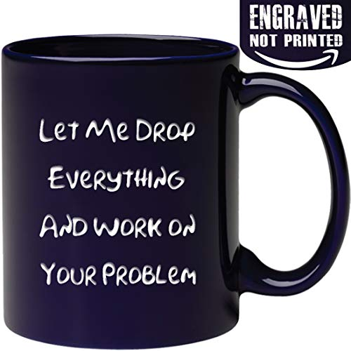 Funny Engraved Office Mug - Let Me Drop Everything and Work On Your Problem - Gift Ideas for Mom, Dad, Boss, Coworker, Friends Men and Women, Him or Her - Tea Cup