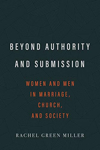 Beyond Authority and Submission: Women and Men in Marriage, Church, and - Green Miller