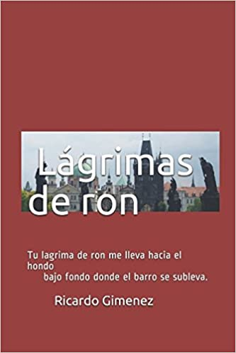 Amazon.com: Lagrimas de ron: Tu lagrima de ron me lleva hacia el hondo bajo fondo donde el barro se subleva (Spanish Edition) (9781549502422): Ricardo ...