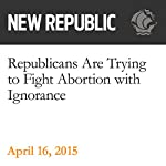 Republicans Are Trying to Fight Abortion with Ignorance | Jamil Smith