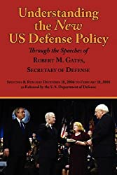 Understanding the New US Defense Policy Through the Speeches of Robert M. Gates, Secretary of Defense: Speeches and Remarks December 18, 2006 to ... As Released by the Us Department of Defense