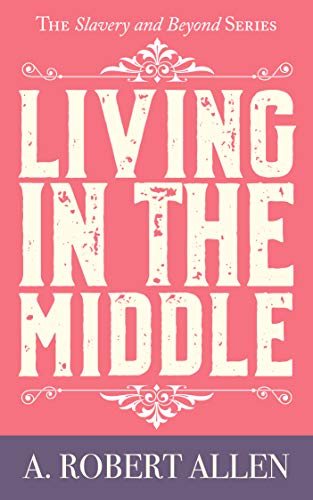 Rejected by his race. Hunted by the Klan. Yet, standing up to hatred is still the only choice.  Living in the Middle: Slavery and Beyond Series by A. Robert Allen