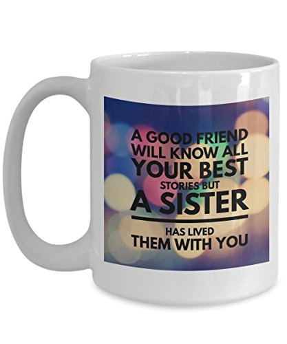 A Good Friend Will Know All Your Best Stories But A Sister Has Lived Them With You Coffee Mug Perfect Gift Tea Cup celebrate love for girls men women boys brothers (White, 15oz)