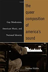 The Queer Composition of America's Sound - Gay Modernists, American Music and National Identity