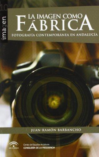 Descargar Libro La Imagen Como Fábrica: Fotografía Contemporánea En Andalucía Juan-ramón Barbancho Rodríguez