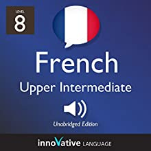Learn French - Level 8: Upper Intermediate French, Volume 1: Lessons 1-25 Audiobook by  Innovative Language Learning LLC Narrated by  FrenchPod101.com