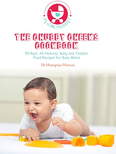 The Chubby Cheeks Cookbook: 50 Real, All Natural Baby and Toddler Food Recipes for Busy Moms by Dr Hemapriya Natesan