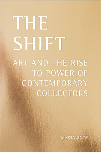 THE SHIFT: ART AND THE RISE TO POWER OF CONTEMPORARY COLLECTORS por Marta Gnyp