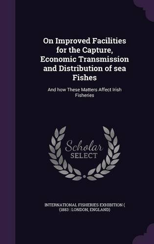 Download On Improved Facilities for the Capture, Economic Transmission and Distribution of Sea Fishes: And How These Matters Affect Irish Fisheries ebook