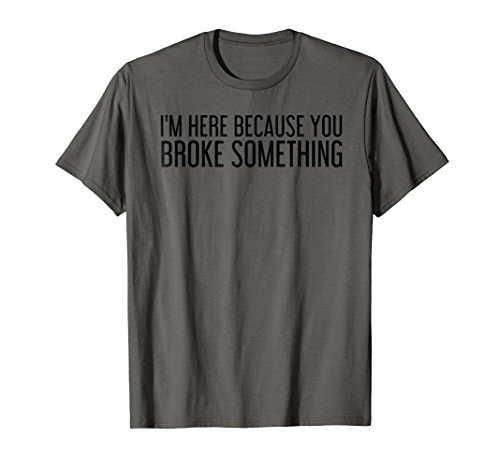 I'M HERE BECAUSE YOU BROKE SOMETHING Shirt Funny Gift Idea