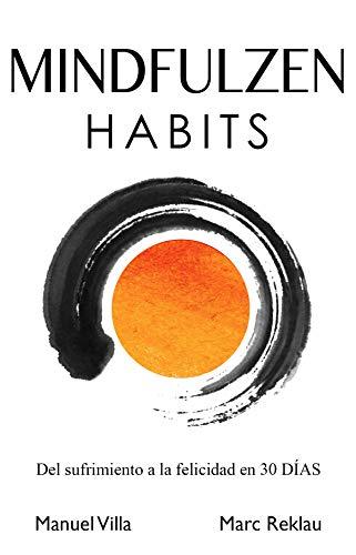 Mindfulzen Habits: Del sufrimiento a la felicidad en 30 Días por Marc Reklau