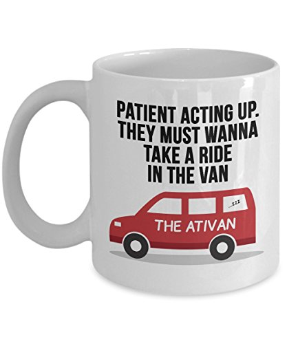 Funny Nurse Mug   Patient Acting Up  They Must Want To Take A Ride In The Ativan   White Ceramic Mug   11 Oz Coffee Mugs   Funny Inspirational And Sarcasm   Nurse S Week Gift  Fun Mugs  Male Nurse