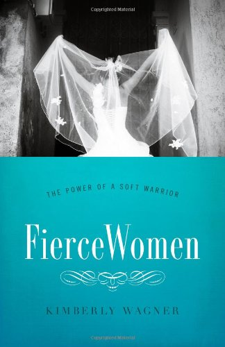 Fierce Women: The Power of a Soft Warrior (True Woman)