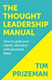 The Thought Leadership Manual: How to grab your clients' attention with powerful ideas.