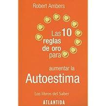 Las 10 Reglas De Oro Para Aumentar La Autoestima (Los Libros Del Saber) (Spanish Edition)