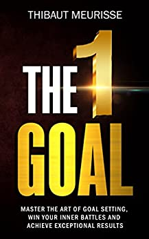 The One Goal: Master The Art of Goal Setting, Win Your Inner Battles, and Achieve Exceptional Results (Free Workbook Included) by [Meurisse, Thibaut]