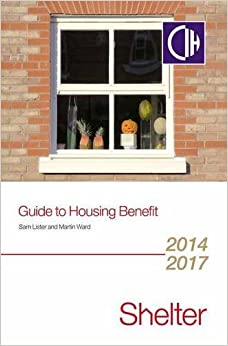 Guide to Housing Benefit 2014-2017: Written by Sam Lister, 2014 Edition, Publisher: SHELTER PUBLICATIONS