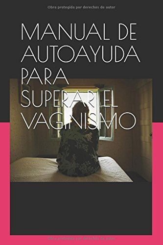 MANUAL DE AUTOAYUDA PARA SUPERAR EL VAGINISMO: APRENDE A RELAJARTE Y DISFRUTAR DE TU SEXO (SEXO SANO) (Spanish Edition) [Monica Leiva Olmo] (Tapa Blanda)
