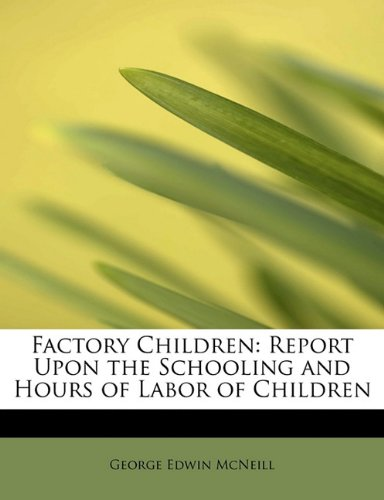 Factory Children: Report Upon the Schooling and Hours of Labor of Children ebook