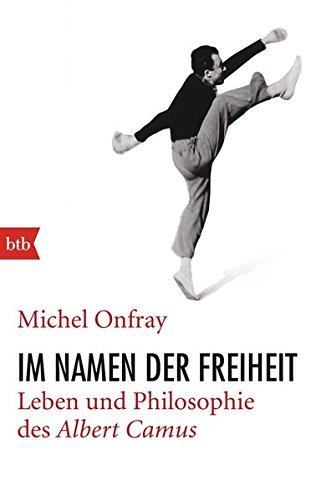 Im Namen der Freiheit: Leben und Philosophie des Albert Camus