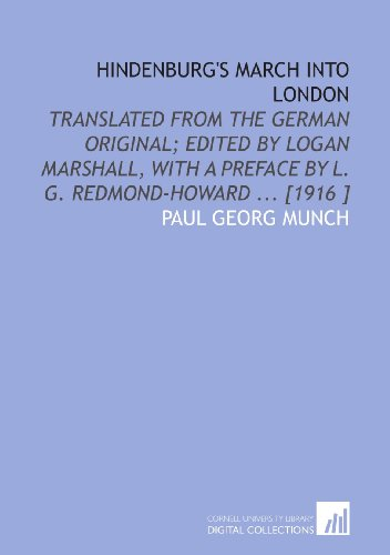 Hindenburg's March Into London: Translated From the German Original; Edited by Logan Marshall, With a Preface by L. G. Redmond-Howard ... [1916 ]