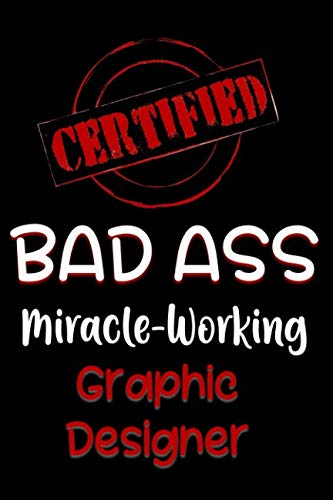 Certified Bad Ass Miracle-Working Graphic Designer: Funny Gift Notebook for Employee, Coworker or Boss (Business Card Design Ideas For Graphic Designers)