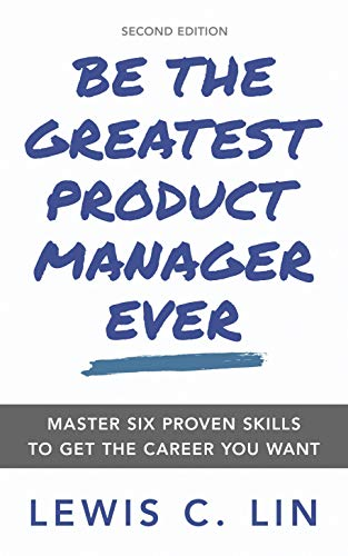 Be the Greatest Product Manager Ever: Master Six Proven Skills to Get the Career You Want por Lewis C. Lin