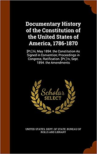 Documentary History of the Constitution of the United States of America, 1786-1870: [Pt.] Iii, May 1894. the Constitution As Signed in Convention; ... [Pt.] Iv, Sept. 1894. the Amendments