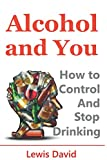 img - for Alcohol and You - 21 Ways to Control and Stop Drinking: How to Give Up Your Addiction and Quit Alcohol book / textbook / text book