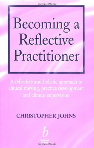 Becoming a Reflective Practitioner: A Reflective and Holistic Approach to Clinical Nursing, Practice Development and Cli