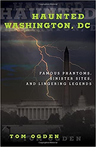 Haunted Washington, DC: Federal Phantoms, Government Ghosts, and Beltway Banshees Paperback – July 1, 2016 by Tom Ogden  (Author)