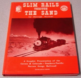 Slim Rails Through the Sand: A Graphic Presentation of the Carson & Colorado - Southern Pacific Narrow Gauge Railroad