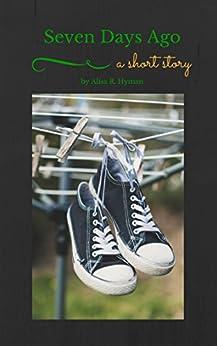 Seven Days Ago: A Short Story by [Hyman, Alisa]