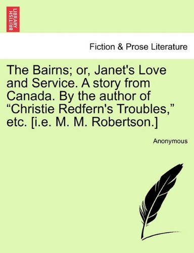 """Download The Bairns; or, Janet's Love and Service. A story from Canada. By the author of """"Christie Redfern's Troubles,"""" etc. [i.e. M. M. Robertson.] PDF"""
