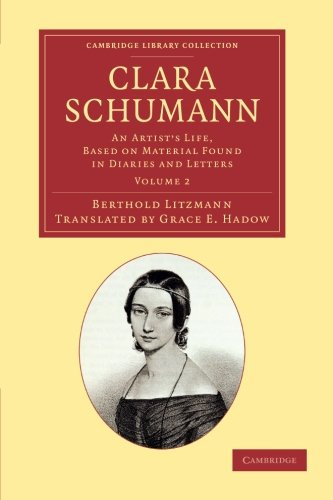 Clara Schumann: Volume 2: An Artist's Life, Based on Material Found in Diaries and Letters (Cambridge Library Collection - Music) by Berthold Litzmann