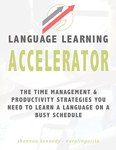 Language Learning Accelerator: The time management and productivity strategies you need to learn a language on a busy schedule