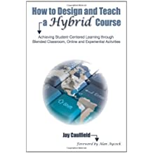 How to Design and Teach a Hybrid Course: Achieving Student-Centered Learning through Blended Classroom, Online...