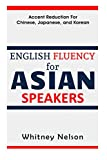 English Fluency For Asian Speakers: Accent Reduction For Chinese, Japanese, and Korean