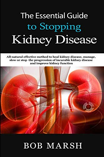 The Essential Guide to Stopping Kidney Disease: All-natural effective method to heal kidney disease, manage, slow or stop the progression of incurable kidney disease and improve kidney function by Bob Marsh