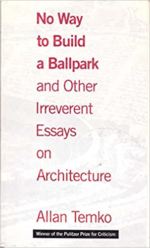 No Way To Build A Ballpark And Other Irreverent Essays On  No Way To Build A Ballpark And Other Irreverent Essays On Architecture  Allan Temko  Amazoncom Books