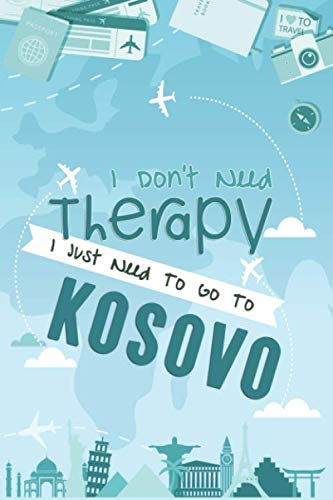I Don't Need Therapy I Just Need To Go To KOSOVO: KOSOVO Travel Notebook / Europe Vacation Journal...