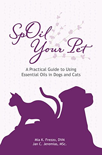 SpOil Your Pet: A Practical Guide to Using Essential Oils in Dogs and Cats
