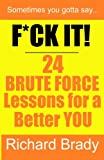 F*CK IT! 24 BRUTE FORCE Lessons for a Better YOU, Richard Brady, 1478384093