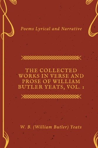 The Collected Works in Verse and Prose of William Butler Yeats, Vol. 1: Poems Lyrical and Narrative