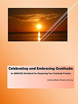 Celebrating and Embracing Gratitude: An ABRAZOS Workbook for Deepening Your Gratitude Practice by [Teixeira de Lima, Zulmara Maria]