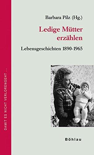 Ledige Mütter erzählen: Lebensgeschichten 1890-1965 (Damit es nicht verlorengeht...)