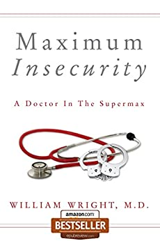 Maximum Insecurity:  A Doctor in the Supermax by [Wright M.D., William]