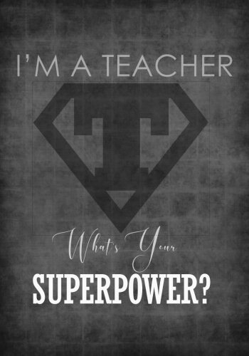 I'm A Teacher - What's Your Superpower Notebook - 7x10 - Softcover: A Cute Ruled Composition Book / Journal for the Worlds Best Educators ... Thank You / End of Year Gifts and Presents) (Best Present For Teachers Day)